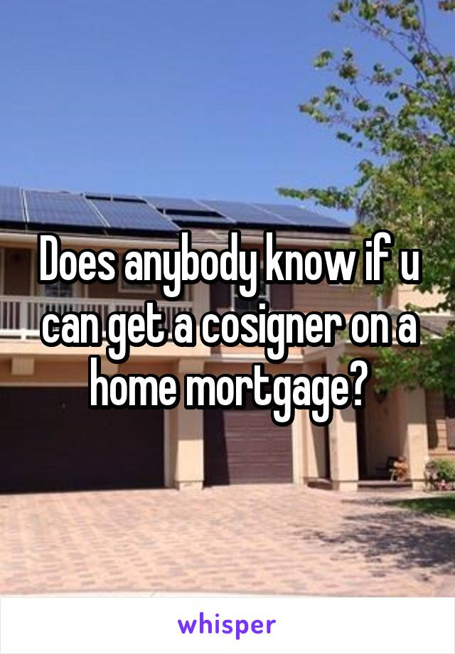 Does anybody know if u can get a cosigner on a home mortgage?