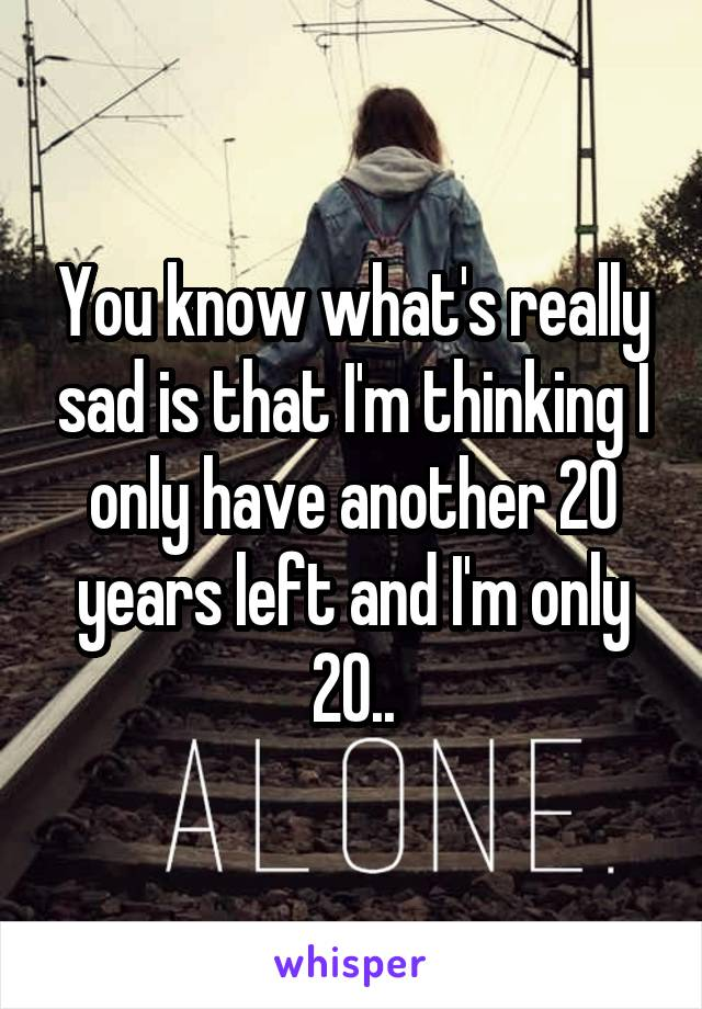 You know what's really sad is that I'm thinking I only have another 20 years left and I'm only 20..