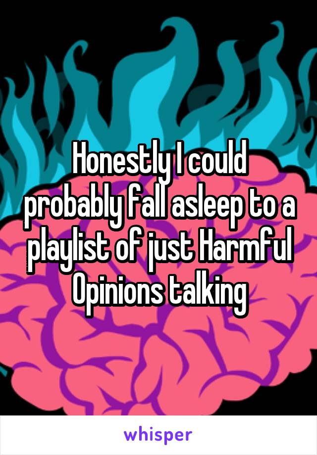 Honestly I could probably fall asleep to a playlist of just Harmful Opinions talking