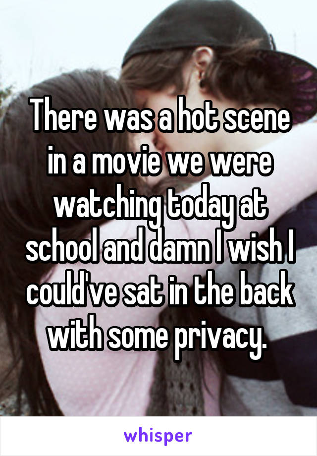 There was a hot scene in a movie we were watching today at school and damn I wish I could've sat in the back with some privacy.