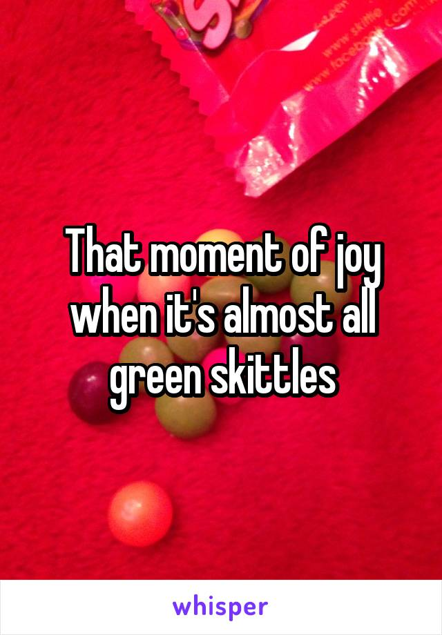 That moment of joy when it's almost all green skittles