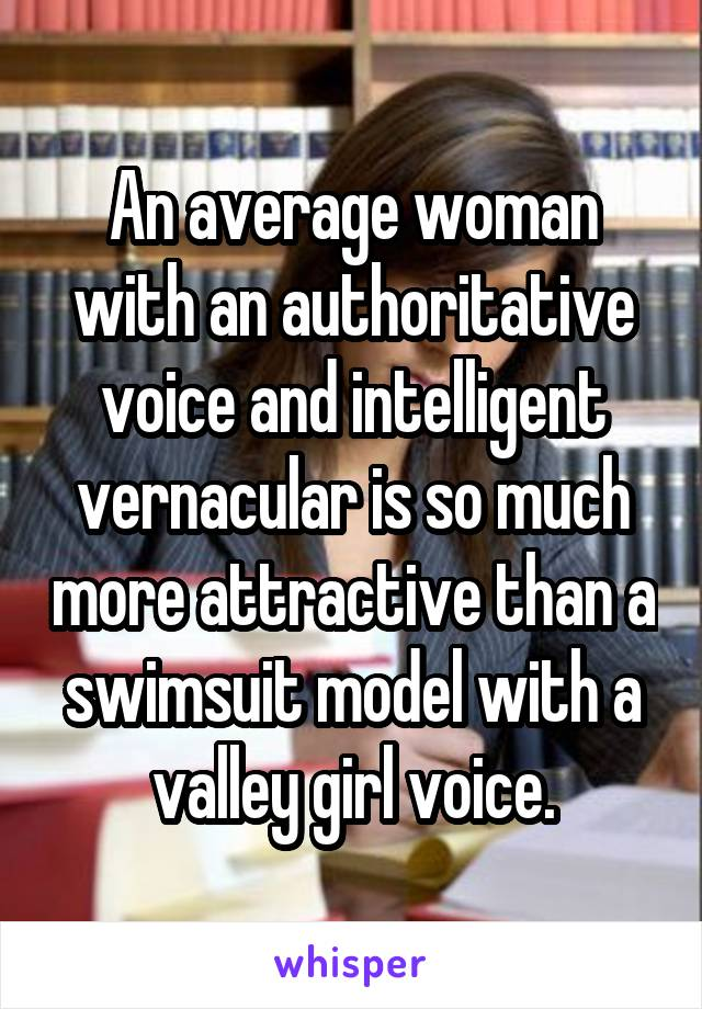 An average woman with an authoritative voice and intelligent vernacular is so much more attractive than a swimsuit model with a valley girl voice.
