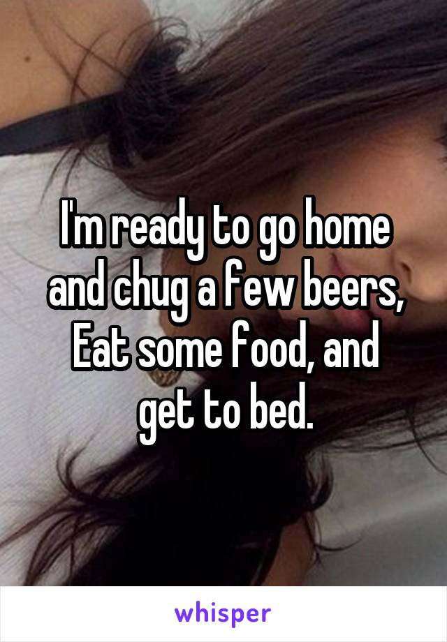 I'm ready to go home and chug a few beers, Eat some food, and get to bed.