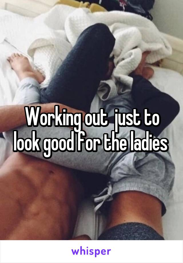 Working out  just to look good for the ladies
