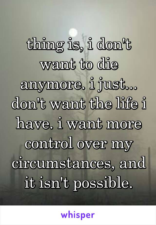thing is, i don't want to die anymore. i just... don't want the life i have. i want more control over my circumstances, and it isn't possible.