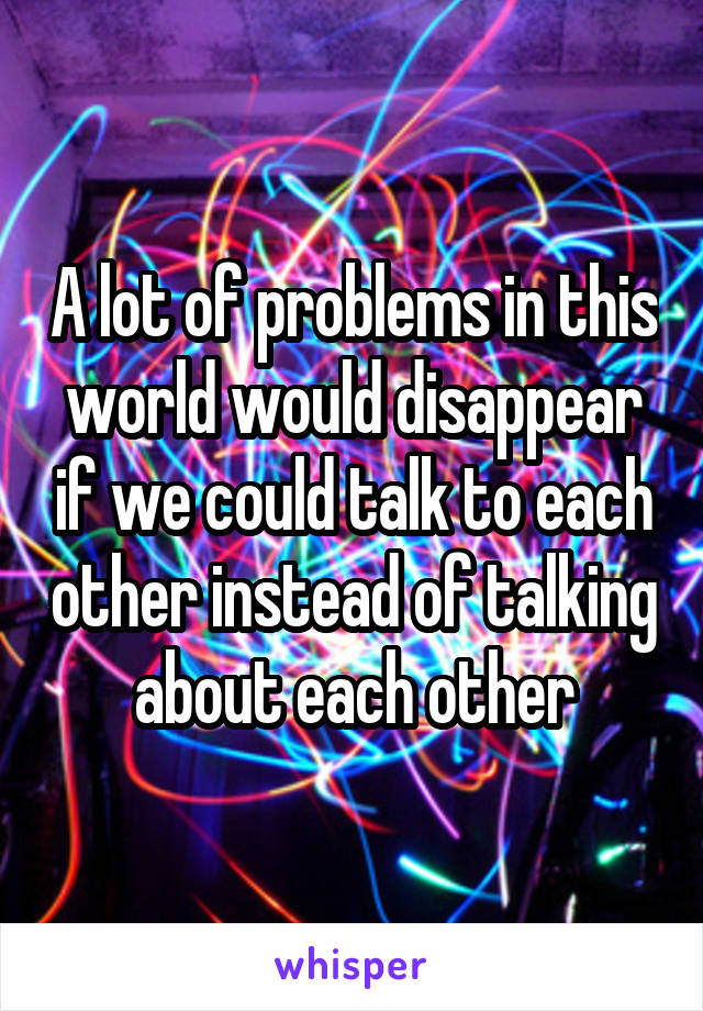 A lot of problems in this world would disappear if we could talk to each other instead of talking about each other