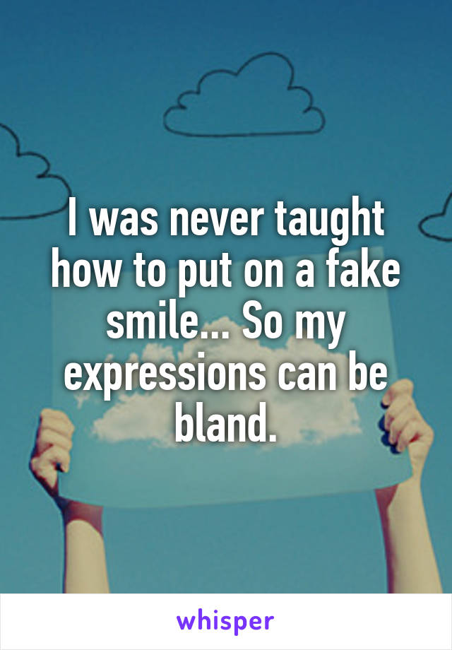 I was never taught how to put on a fake smile... So my expressions can be bland.