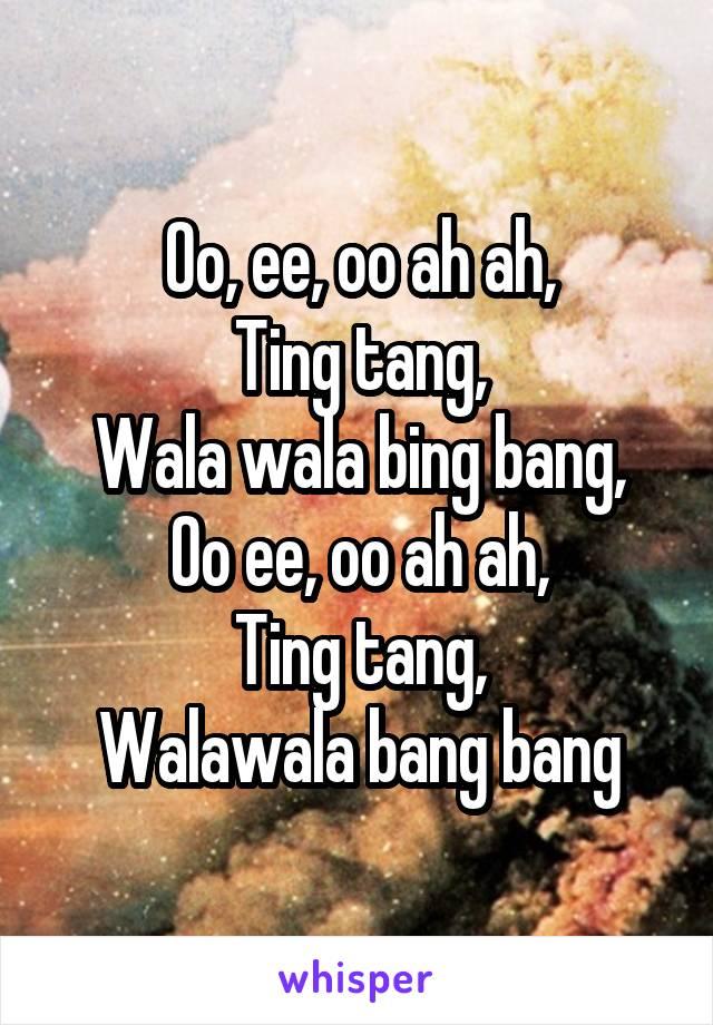 Oo, ee, oo ah ah, Ting tang, Wala wala bing bang, Oo ee, oo ah ah, Ting tang, Walawala bang bang