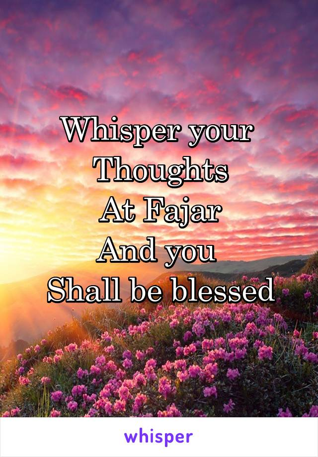 Whisper your  Thoughts At Fajar And you  Shall be blessed