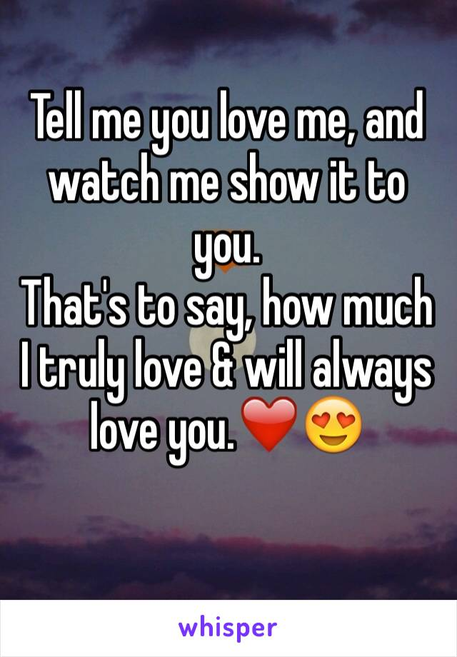 Tell me you love me, and watch me show it to you. That's to say, how much I truly love & will always love you.❤️😍