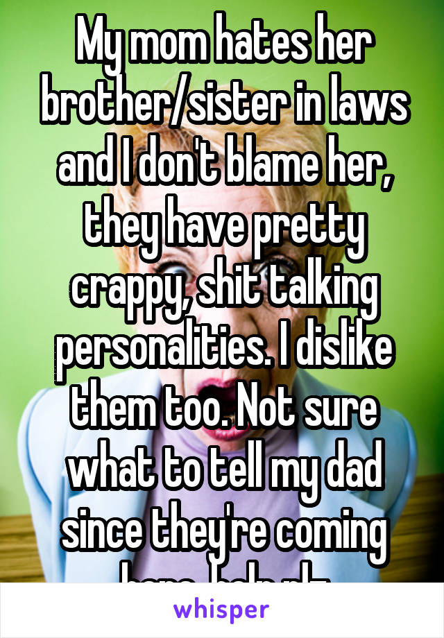 My mom hates her brother/sister in laws and I don't blame her, they have pretty crappy, shit talking personalities. I dislike them too. Not sure what to tell my dad since they're coming here..help plz