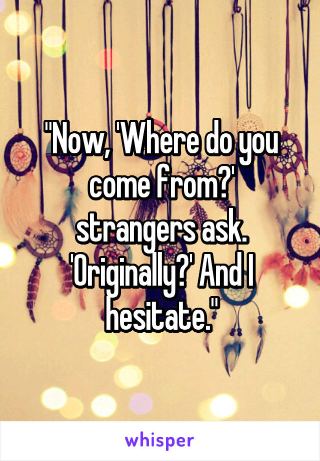 """""""Now, 'Where do you come from?' strangers ask. 'Originally?' And I hesitate."""""""