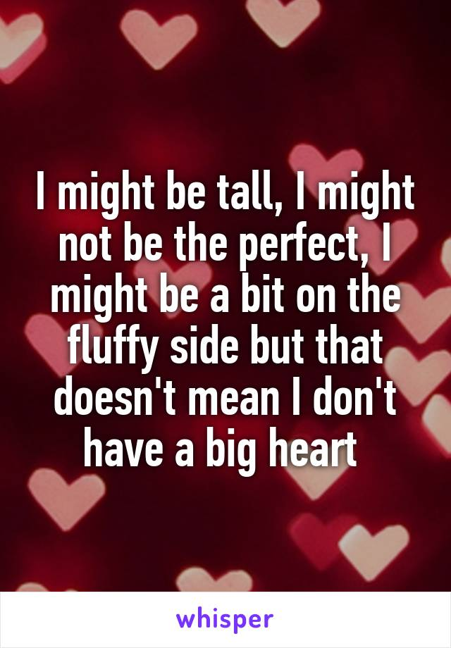 I might be tall, I might not be the perfect, I might be a bit on the fluffy side but that doesn't mean I don't have a big heart