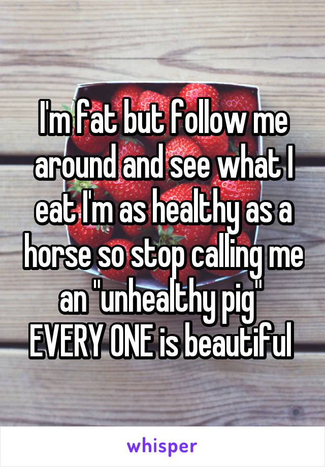 """I'm fat but follow me around and see what I eat I'm as healthy as a horse so stop calling me an """"unhealthy pig""""  EVERY ONE is beautiful"""