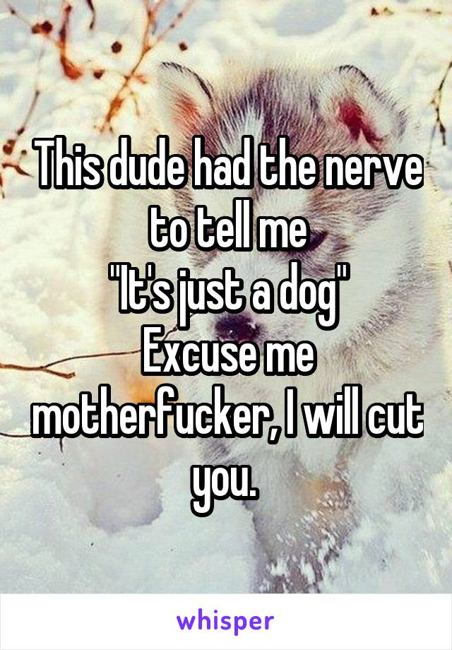 """This dude had the nerve to tell me """"It's just a dog"""" Excuse me motherfucker, I will cut you."""