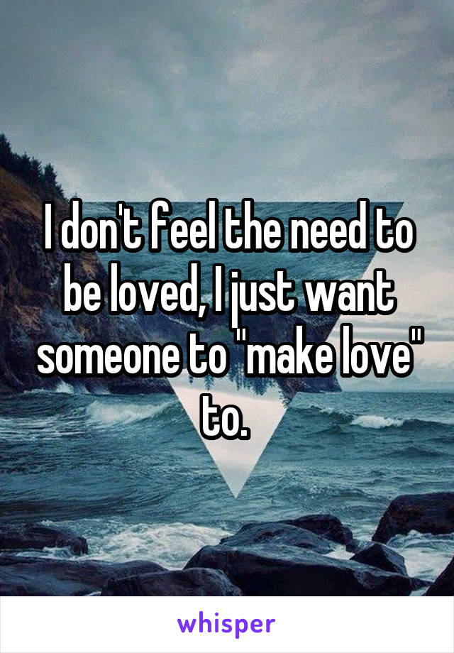 """I don't feel the need to be loved, I just want someone to """"make love"""" to."""