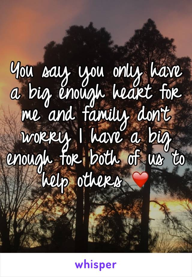 You say you only have a big enough heart for me and family don't worry I have a big enough for both of us to help others ❤️