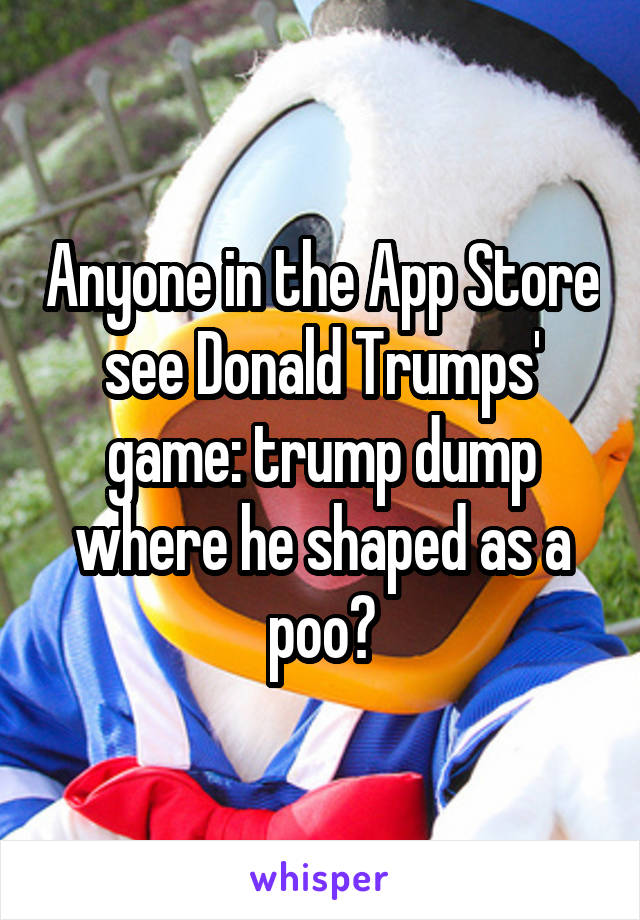 Anyone in the App Store see Donald Trumps' game: trump dump where he shaped as a poo?