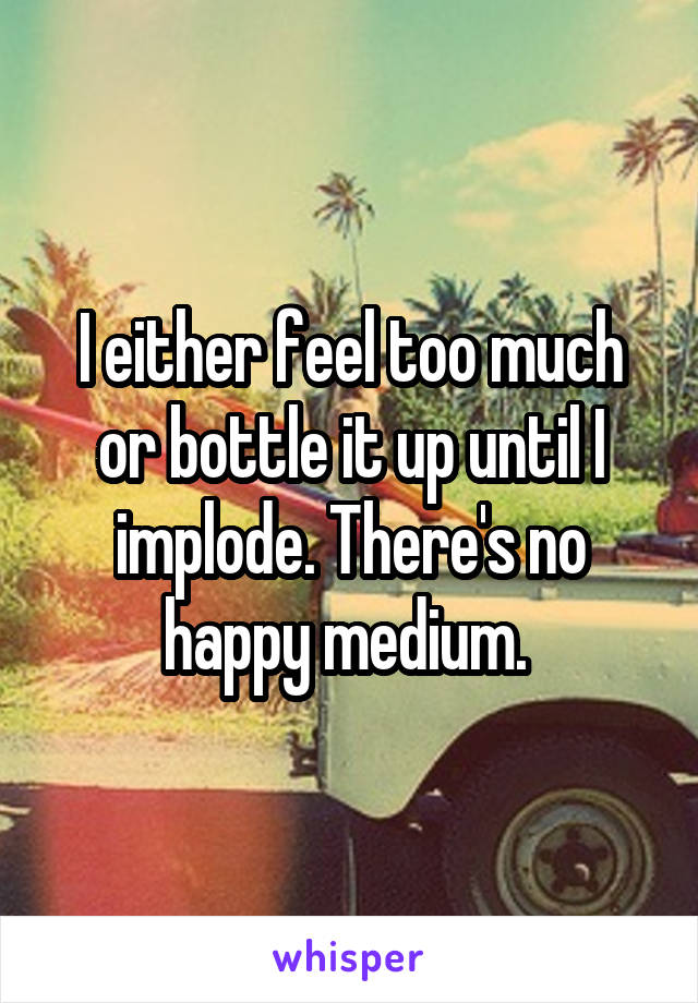 I either feel too much or bottle it up until I implode. There's no happy medium.