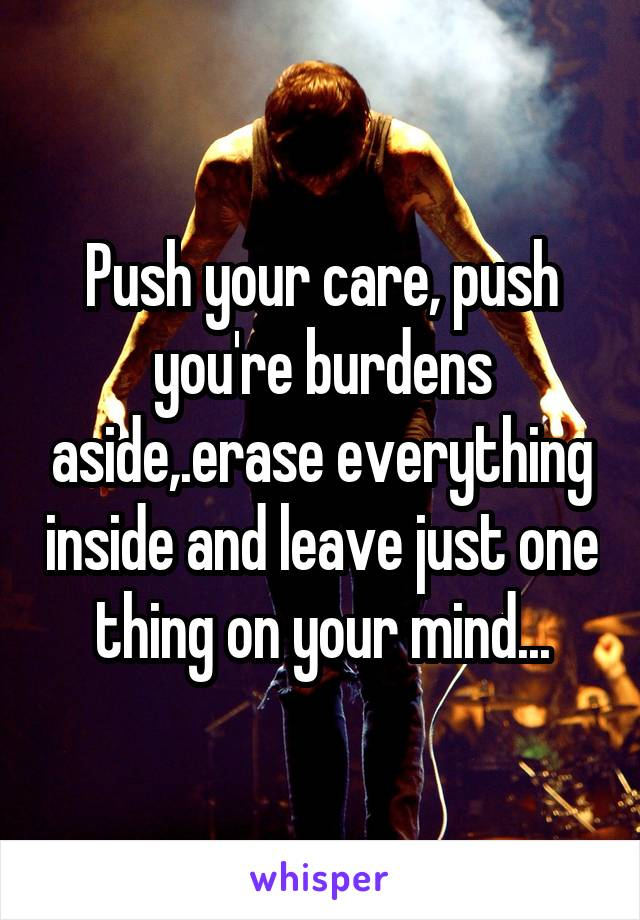 Push your care, push you're burdens aside,.erase everything inside and leave just one thing on your mind...