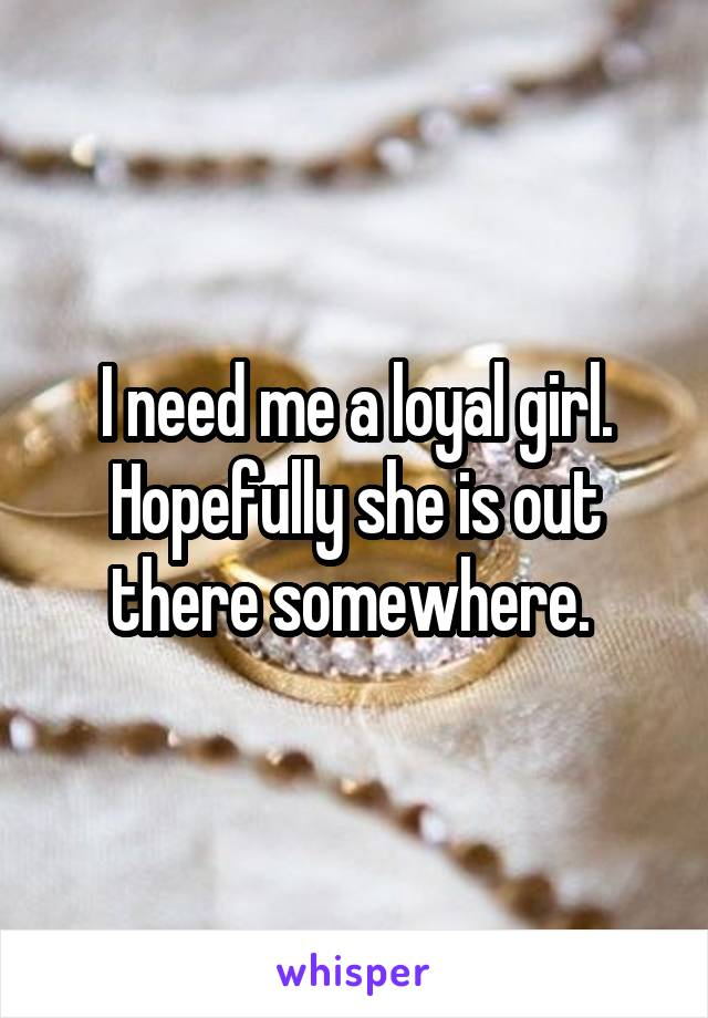 I need me a loyal girl. Hopefully she is out there somewhere.