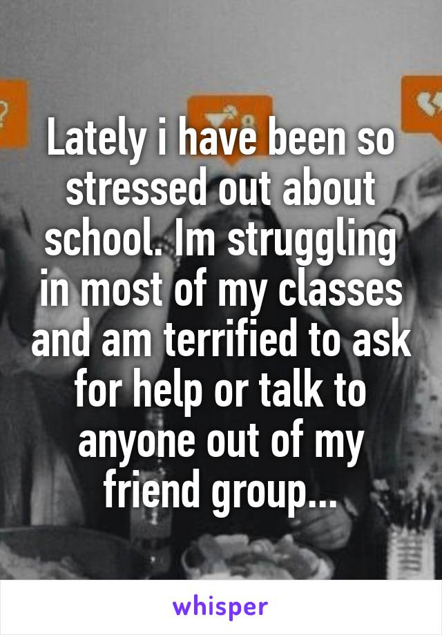 Lately i have been so stressed out about school. Im struggling in most of my classes and am terrified to ask for help or talk to anyone out of my friend group...