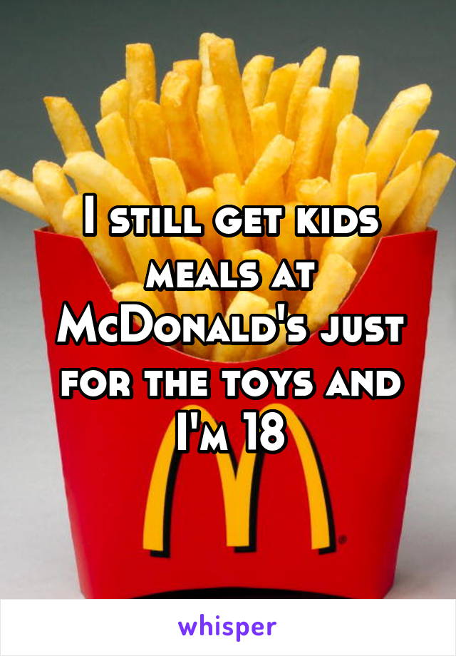 I still get kids meals at McDonald's just for the toys and I'm 18