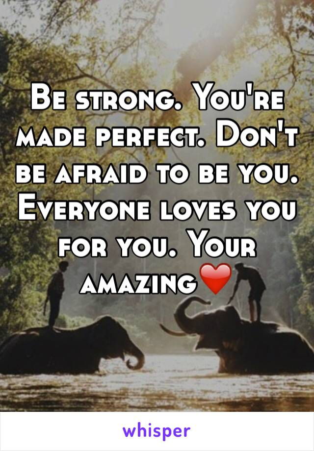 Be strong. You're made perfect. Don't be afraid to be you. Everyone loves you for you. Your amazing❤️