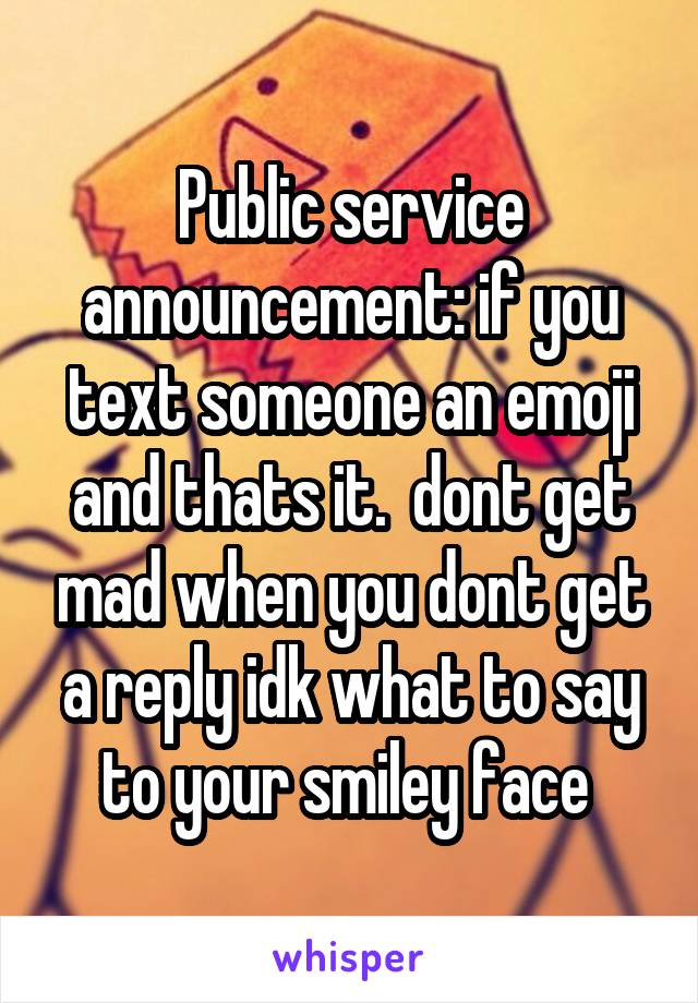 Public service announcement: if you text someone an emoji and thats it.  dont get mad when you dont get a reply idk what to say to your smiley face