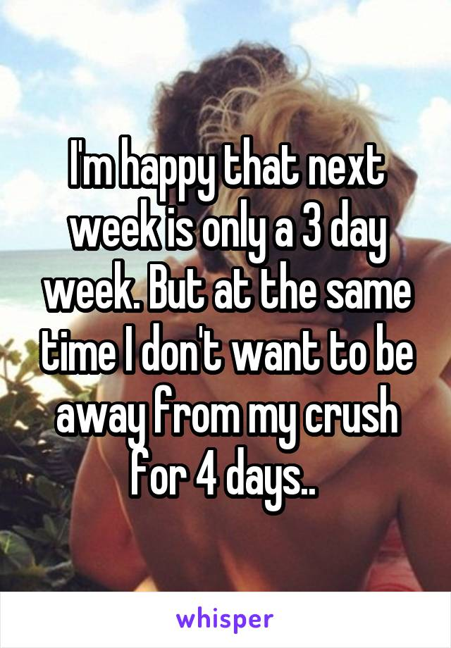 I'm happy that next week is only a 3 day week. But at the same time I don't want to be away from my crush for 4 days..