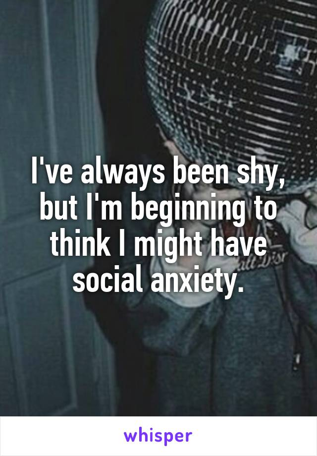 I've always been shy, but I'm beginning to think I might have social anxiety.