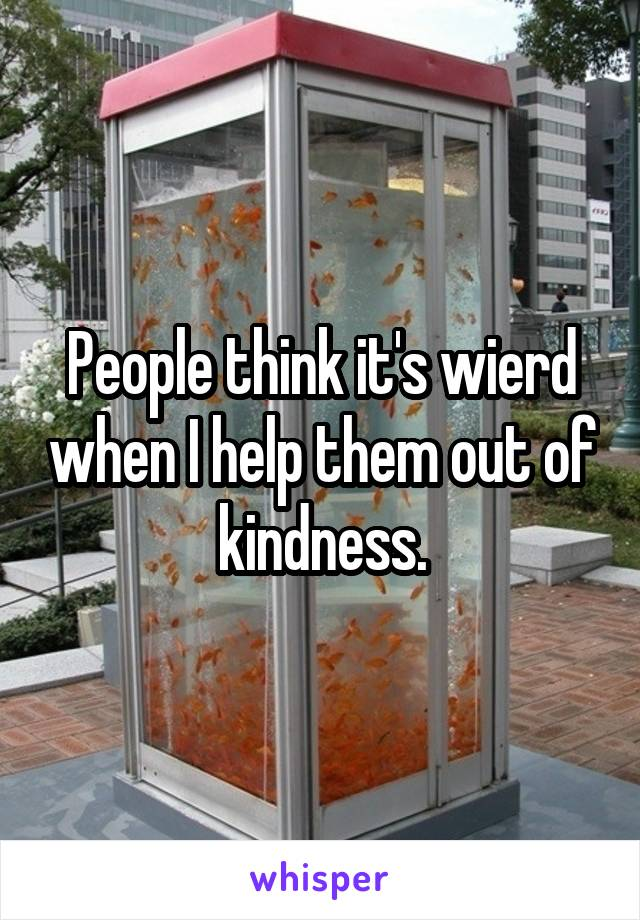 People think it's wierd when I help them out of kindness.