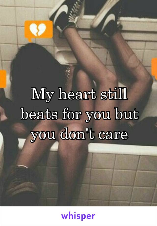 My heart still beats for you but you don't care