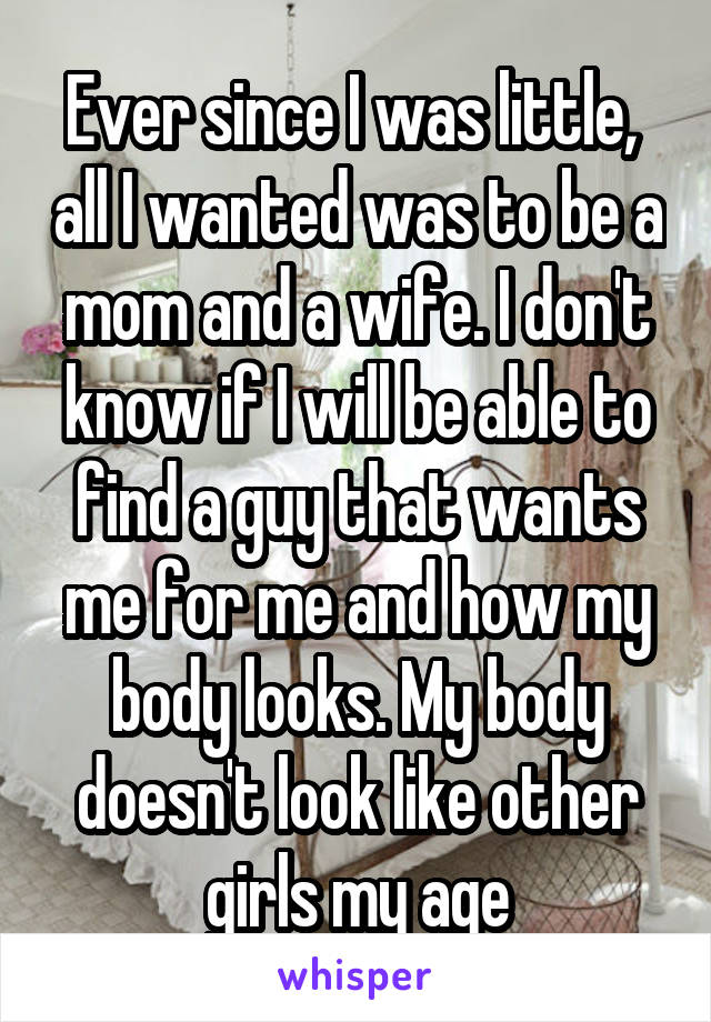 Ever since I was little,  all I wanted was to be a mom and a wife. I don't know if I will be able to find a guy that wants me for me and how my body looks. My body doesn't look like other girls my age