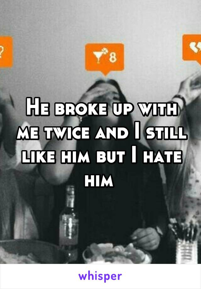 He broke up with me twice and I still like him but I hate him