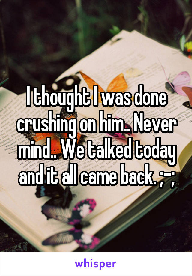 I thought I was done crushing on him.. Never mind.. We talked today and it all came back. ;-;