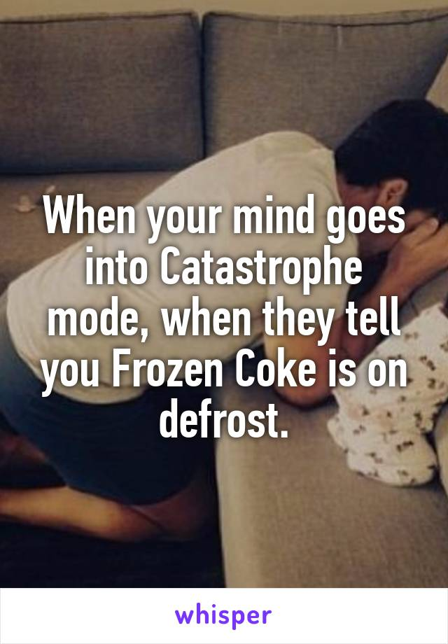 When your mind goes into Catastrophe mode, when they tell you Frozen Coke is on defrost.