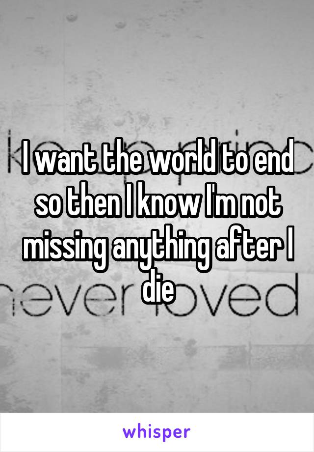 I want the world to end so then I know I'm not missing anything after I die
