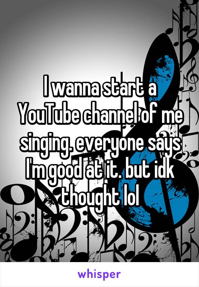 I wanna start a YouTube channel of me singing. everyone says I'm good at it. but idk thought lol
