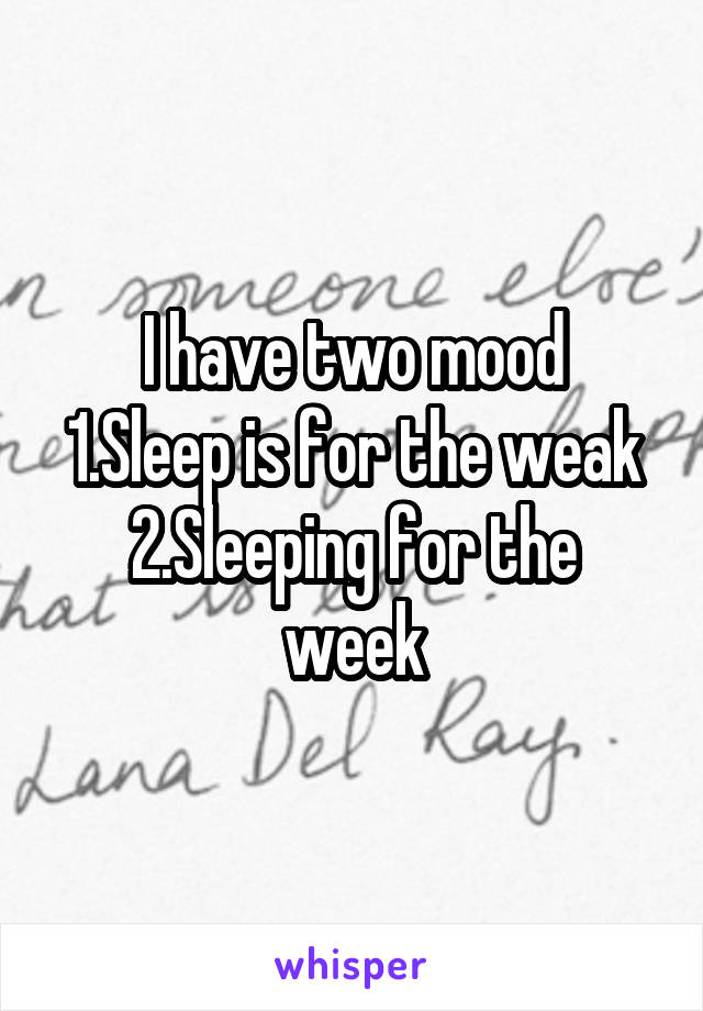 I have two mood 1.Sleep is for the weak 2.Sleeping for the week