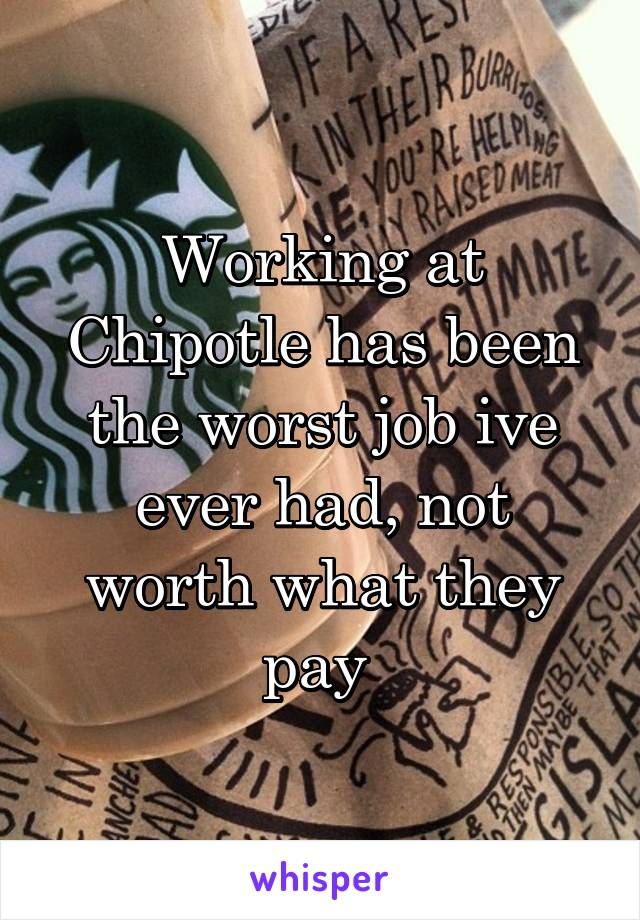Working at Chipotle has been the worst job ive ever had, not worth what they pay