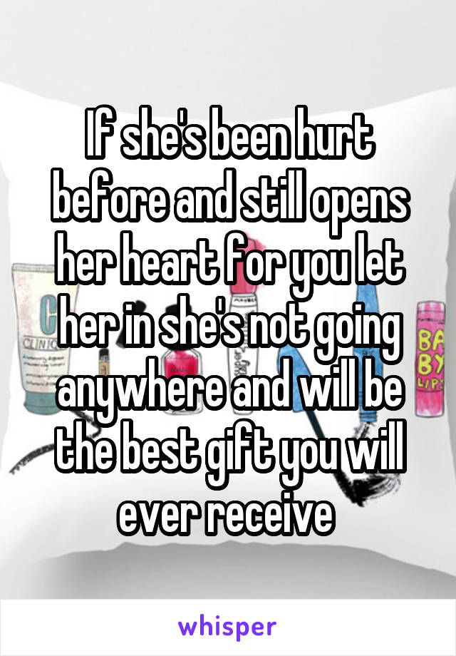 If she's been hurt before and still opens her heart for you let her in she's not going anywhere and will be the best gift you will ever receive