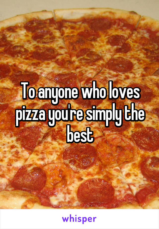 To anyone who loves pizza you're simply the best