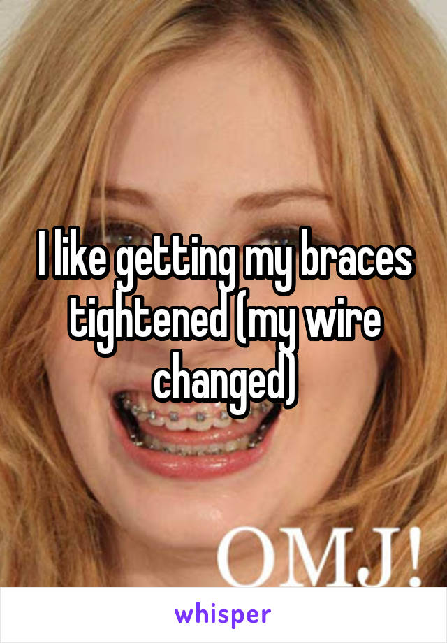 I like getting my braces tightened (my wire changed)