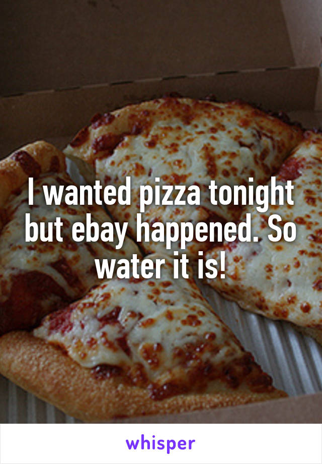 I wanted pizza tonight but ebay happened. So water it is!