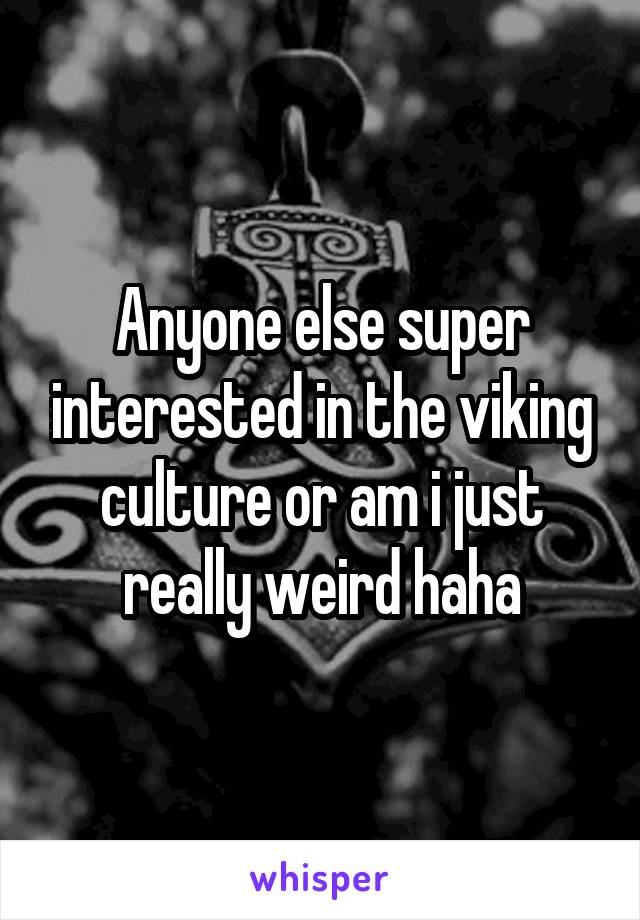 Anyone else super interested in the viking culture or am i just really weird haha