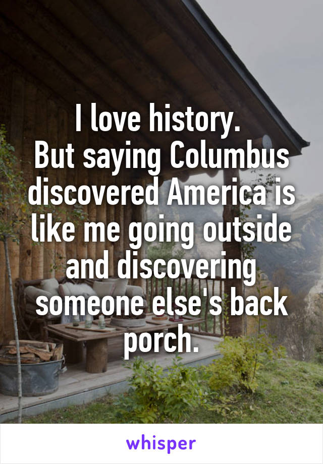 I love history.  But saying Columbus discovered America is like me going outside and discovering someone else's back porch.