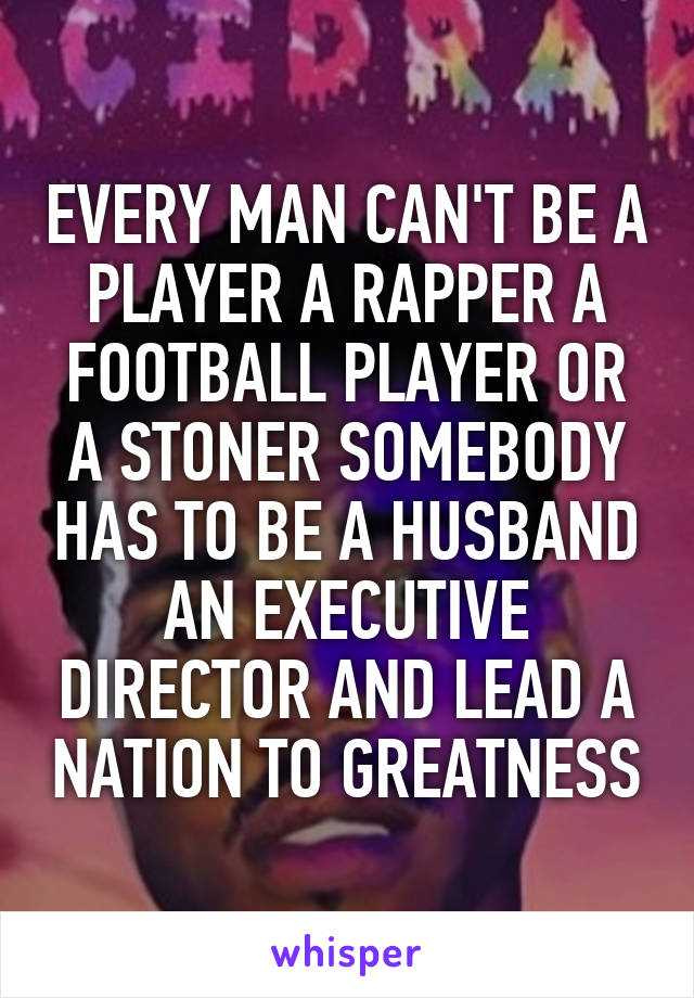 EVERY MAN CAN'T BE A PLAYER A RAPPER A FOOTBALL PLAYER OR A STONER SOMEBODY HAS TO BE A HUSBAND AN EXECUTIVE DIRECTOR AND LEAD A NATION TO GREATNESS