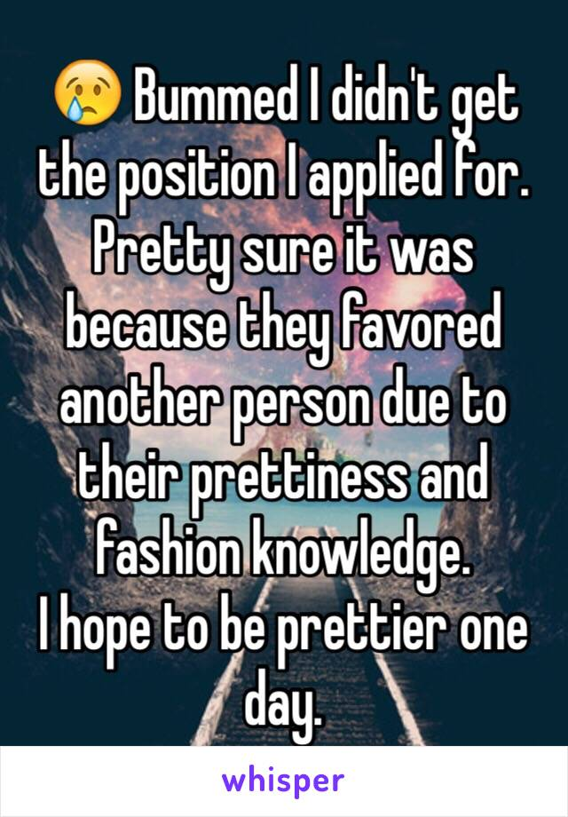 😢 Bummed I didn't get the position I applied for. Pretty sure it was because they favored another person due to their prettiness and fashion knowledge.  I hope to be prettier one day.