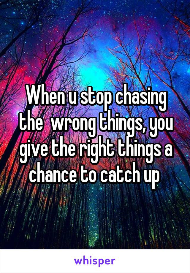 When u stop chasing the  wrong things, you give the right things a chance to catch up